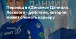 Переход в «Динамо» Даниила Лесового - действие, которое может сломать карьеру