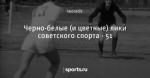 Черно-белые (и цветные) лики советского спорта - 51