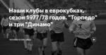 """Наши клубы в еврокубках, сезон 1977/78 годов. """"Торпедо"""" и три """"Динамо"""""""