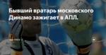 Бывший вратарь московского Динамо зажигает в АПЛ.