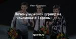 Почему мужской турнир на чемпионате Европы - дно