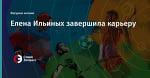 Елена Ильиных завершила карьеру