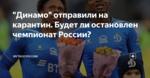 """Динамо"" отправили на карантин. Будет ли остановлен чемпионат России?"