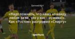 «Надо помнить, что нашу команду любят за то, что у нас - мужики!». Как «Ростов» разгромил «Спарту»