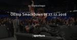 Обзор SmackDown от 27.12.2016