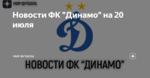 """Новости ФК """"Динамо"""" на 20 июля"""