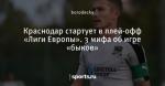 Краснодар стартует в плей-офф «Лиги Европы».   3 мифа об игре «быков»
