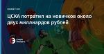 ЦСКА потратил на новичков около двух миллиардов рублей