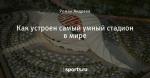 Как устроен самый умный стадион в мире