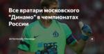 """Все вратари московского """"Динамо"""" в чемпионатах России"""