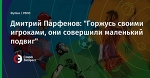 """Дмитрий Парфенов: """"Горжусь своими игроками, они совершили маленький подвиг"""""""