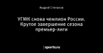 УГМК снова чемпион России. Крутое завершение сезона премьер-лиги