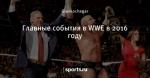 Главные события в WWE в 2016 году