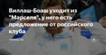 """Виллаш-Боаш уходит из """"Марселя"""", у него есть предложение от российского клуба"""