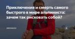 Приключения и смерть самого быстрого в мире альпиниста: зачем так рисковать собой?