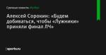 Алексей Сорокин: «Будем добиваться, чтобы «Лужники» приняли финал ЛЧ»