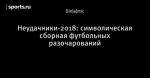 Неудачники-2018: символическая сборная футбольных разочарований