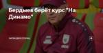 """Бердыев берёт курс """"На Динамо"""""""