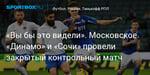 Футбол. «Вы бы это видели». Московское «Динамо» и «Сочи» провели закрытый контрольный матч