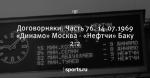 Договорняки. Часть 76. 14.07.1969  «Динамо» Москва - «Нефтчи» Баку 2:2