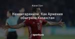 Намхитарянили. Как Армения обыграла Казахстан