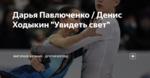 """Дарья Павлюченко / Денис Ходыкин """"Увидеть свет"""""""