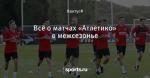Всё о матчах «Атлетико» в межсезонье