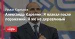 Александр Карелин: Я плакал после поражений. Я же не деревянный