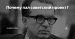Почему пал советский проект?