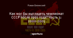Как мог бы выглядеть чемпионат СССР после 1991 года? Часть 3: 2000-2005