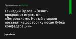 «Зенит» продолжит играть на «Петровском». Новый стадион поставят на доработку после Кубка конфедераций», сообщает Геннадий Орлов - Футбол - Sports.ru