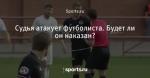 Судья атакует футболиста. Будет ли он наказан?