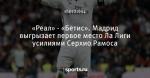 «Реал» - «Бетис». Мадрид выгрызает первое место Ла Лиги усилиями Серхио Рамоса