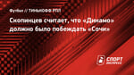Скопинцев считает, что «Динамо» должно было побеждать «Сочи»