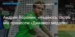 Футбол. Андрей Воронин: «Надеюсь, скоро мы принесем «Динамо» медали»