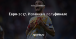 Евро-2017. Испания в полуфинале