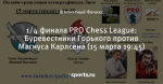 1/4 финала PRO Chess League: Буревестники Горького против Магнуса Карлсена (15 марта 19:45)