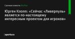 «Сейчас «Ливерпуль» является по-настоящему интересным проектом для игроков», сообщает Юрген Клопп - Футбол - Sports.ru