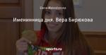 Именинница дня. Вера Бирюкова