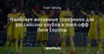 Наиболее желаемые соперники для российских клубов в плей-офф Лиги Европы