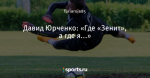 Давид Юрченко: «Где «Зенит», а где я...»