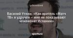 Василий Уткин: «Как зритель «Матч ТВ» я удручен – мне не показывают чемпионат Испании»