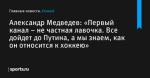 «Первый канал – не частная лавочка. Все дойдет до Путина, а мы знаем, как он относится к хоккею», сообщает Александр Медведев - Хоккей - Sports.ru