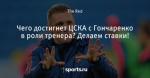 Чего достигнет ЦСКА с Гончаренко в роли тренера? Делаем ставки!