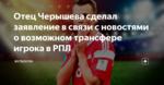 Отец Черышева сделал заявление в связи с новостями о возможном трансфере игрока в РПЛ