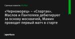 «Черноморец» – «Спартак». Маслов и Пантелеев дебютируют за основу москвичей, Мамин проводит первый матч в старте