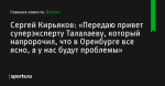 «Передаю привет суперэксперту Талалаеву, который напророчил, что в Оренбурге все ясно, а у нас будут проблемы», сообщает Сергей Кирьяков - Футбол - Sports.ru