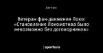 Ветеран фан-движения Локо: «Становление Локомотива было невозможно без договорняков»
