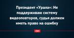 Президент «Урала»: Не поддерживаю систему видеоповторов, судья должен иметь право на ошибку