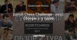 Zurich Chess Challenge - 2017. Обзоры 2-3 туров